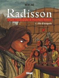 Radisson. Volume 1, Fils d'Iroquois  : d'après l'autobiographie de Pierre-Esprit Radisson