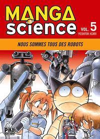 Manga science. Volume 5, Nous sommes tous des robots