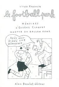 Le football punk : mémoires d'Eugène Claquot martyr du ballon rond