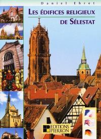Les édifices religieux de Sélestat : dialogues de pierres = The sacred buildings of Selestat : stories of stones = Die Sakralbauten von Schlettstadt : sprechende Steine