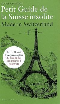 Petit guide de la Suisse insolite : made in Switzerland : guide français-anglais illustré du temps des dinosaures à nos jours