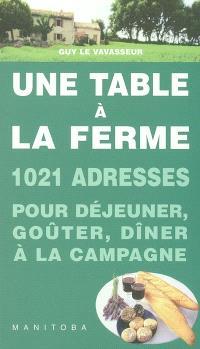 Une table à la ferme : 1.020 fermes-auberges, auberges à la ferme, auberges rurales, goûters à la ferme