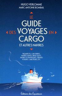 Le guide des voyages en cargo et autres navires : paquebots, car-ferries, navires mixtes, brise-glace, navires scientifiques, grands voiliers, caboteurs, etc.