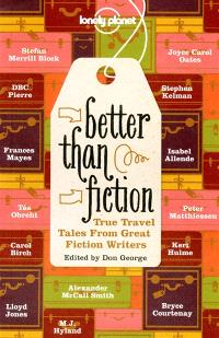 Better than fiction, True travel tales from great fiction writers