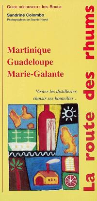 La route des rhums : Martinique, Guadeloupe, Marie-Galante : visiter les distilleries, choisir ses bouteilles...
