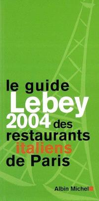 Le guide Lebey 2004 des restaurants italiens de Paris : 165 restaurants choisis, visités, décrits et notés