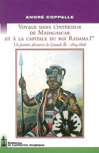 Voyage dans l'intérieur de Madagascar et à la capitale du roi Radama 1er : un peintre découvre la Grande Ile, 1825-1826 : journal de André Coppalle