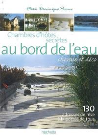Chambres d'hôtes secrètes au bord de l'eau, charme et déco : 130 adresses de rêve à la portée de tous : 130 maisons d'hôtes et petits hôtels en France