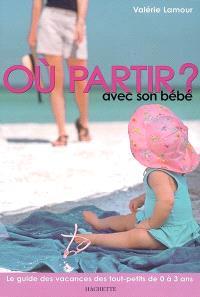 Où partir avec son bébé ? : le guide des vacances des tout-petits de 0 à 3 ans