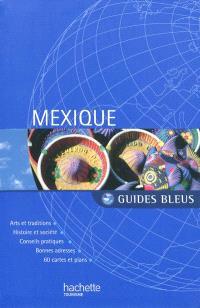 Mexique : arts et traditions, histoire et société, conseils pratiques, bonnes adresses, 60 cartes et plans