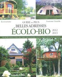 Guide des plus belles adresses écolo-bio 2012-2013 : maisons d'hôtes, gîtes, hôtels, cabanes perchées, roulottes, yourtes en France