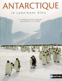 Antarctique : le continent bleu : la dernière grande région sauvage de la planète