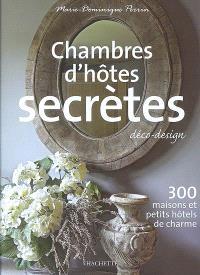 Chambres d'hôtes secrètes : déco-design : 300 maisons et petits hôtels de charme
