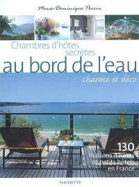 Chambres d'hôtes secrètes au bord de l'eau : charme et déco : 130 maisons d'hôtes et petits hôtels en France