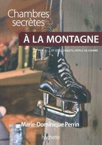 Chambres secrètes à la montagne : plus de 130 chambres d'hôtes, gîtes, chalets et petits hôtels à la montagne