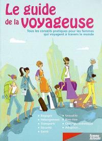 Le guide de la voyageuse : tous les conseils pratiques pour les femmes qui voyagent à travers le monde