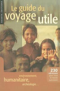 Le guide du voyage utile : 230 adresses pour vivre le monde autrement : environnement, humanitaire, archéologie...