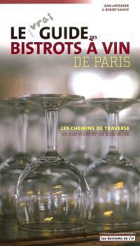 Le vrai guide des bistrots à vin de Paris : les chemins de traverse du bon vivre et du bien boire