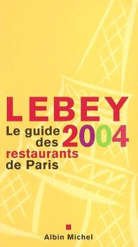 Lebey 2004, le guide des restaurants de Paris : 660 restaurants de Paris et de la région parisienne choisis, visités, décrits et notés par Claude Lebey