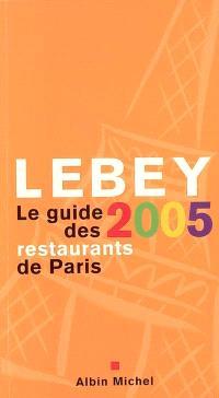 Lebey 2005, le guide des restaurants de Paris : 652 restaurants de Paris et de la région parisienne