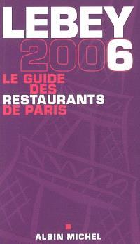 Lebey 2006, le guide des restaurants de Paris : 658 restaurants de Paris et de la région parisienne tous visités au moins une fois en 2005