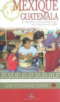 Mexique, Guatemala : les sentiers du voyageur responsable : guide de l'écotourisme solidaire