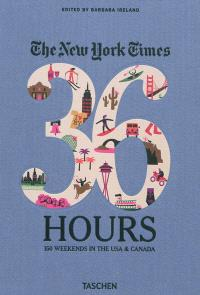 The New York times, 36 hours : 150 weekends in the USA & Canada