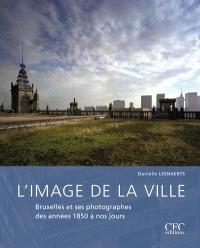 L'image de la ville : Bruxelles et ses photographes des années 1850 à nos jours