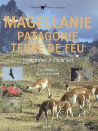 Magellanie, Patagonie, Terre de Feu : voyage dans le Grand Sud