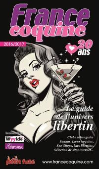 France coquine 2016-2017 : le guide de l'univers libertin : clubs échangistes, saunas, lieux coquins, sex-shops, bars libertins, sélection de sites Internet...
