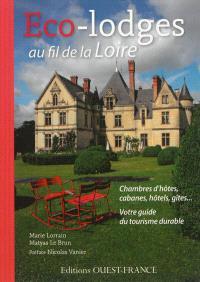 Eco-lodges au fil de la Loire : chambres d'hôtes, cabanes, hôtels, gîtes... : votre guide du tourisme durable