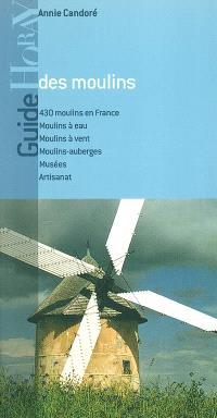 Guide des moulins en France : 430 moulins en France, moulins à eau, moulins à vent, moulins-auberges, musées, artisanat