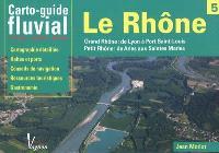 Le Rhône : Grand Rhône : de Lyon à Port Saint-Louis, Petit Rhône : de Arles aux Saintes Maries