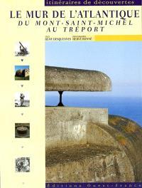 Le Mur de l'Atlantique, du Mont-Saint-Michel au Tréport