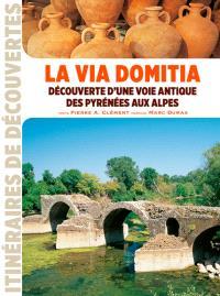 La via Domitia : découverte d'une voie antique des Pyrénées aux Alpes