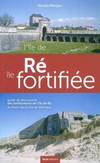 L'Ile de Ré, île fortifiée : guide de découverte des fortifications de l'Ile de Ré : du Moyen Age au Mur de l'Atlantique