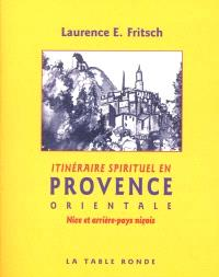 Itinéraire spirituel en Provence. Volume 2, Alpes-de-Haute-Provence et Alpes-Maritimes
