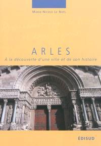 Arles : à la découverte d'une ville et de son histoire : le fabuleux destin d'un rocher