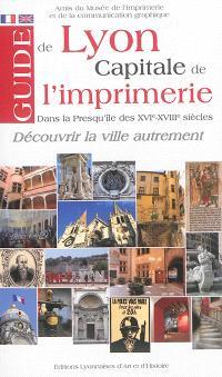 Guide de Lyon, capitale de l'imprimerie : dans la Presqu'île des XVIe-XVIIIe siècles : découvrir la ville autrement = Discover the city from a different angle