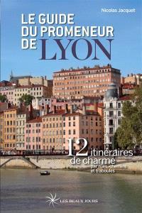 Le guide du promeneur de Lyon : 12 itinéraires de charme par rues, chemins et traboules