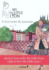 My little Lyon : le Lyon secret des Lyonnaises : toutes les adresses qu'elles gardent pour elles