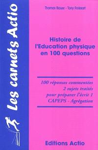 Histoire de l'éducation physique en 100 questions : 100 réponses commentées, 2 sujets traités pour préparer l'écrit 1, CAPEPS-agrégation