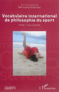 Vocabulaire international de philosophie du sport. Volume 1, Les origines