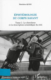 Epistémologie du corps savant. Volume 1, Le chercheur et la description scientifique du réel