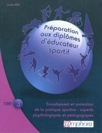 Préparation aux diplômes d'éducateur sportif. Volume 3, Encadrement et animation de la pratique sportive : aspects psychologiques et pédagogiques