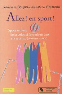 Allez ! en sport ! : sport scolaire de la volonté (de quelques-uns) à la réussite (de toutes et tous)