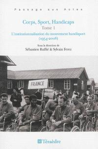 Corps, sport, handicaps. Volume 1, L'institutionnalisation du mouvement handisport (1954-2008)