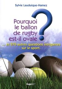 Pourquoi le ballon de rugby est-il ovale ? : ... et 270 autres questions intrigantes sur le sport