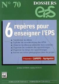 6 repères pour enseigner l'EPS : transformer les élèves, exploiter les caractéristiques des APSA, observer les élèves et interpréter leurs conduites, organiser les contextes des apprentissages... : préparation Capeps-Agrégation