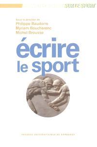 Ecrire le sport : actes du colloque international de Limoges, 31 janv., 1er et 2 fév. 2002